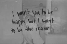He said..... I want you to be happy and I hope I am the reason