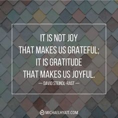"""It is not joy that makes us grateful; it is gratitude that makes us joyful."" -David Steindl-Rast http://michaelhyatt.com/shareable-images"