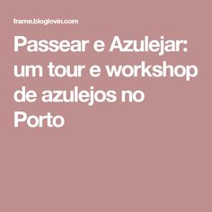 Passear e Azulejar: um tour e workshop de azulejos no Porto
