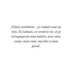 J'étais extrémiste: je voulais tout ou rien. Si j'aimais, ce serait à vie, et je m'engagerais tout entière, avec mon corp, mon coeur, ma tête et mon passé.