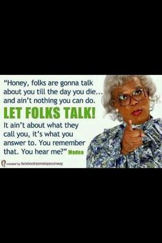 This would be me if I was a black woman!  Madea, portrayed by Tyler Perry.