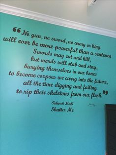 "Quote from Shatter Me on the wall! ""No gun no sword no army or king will ever be more powerful than a sentence. Swords may cut and kill but words will stab and stay, burying themselves in our bones, to become corpses we carry into the future. All the time digging and failing to rip their skeletons from our flesh."""