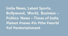 India News, Latest Sports, Bollywood, World, Business – Politics News – Times of India #latest #news #in #the #world #of #entertainment http://entertainment.remmont.com/india-news-latest-sports-bollywood-world-business-politics-news-times-of-india-latest-news-in-the-world-of-entertainment-2/  #latest news in the world of entertainment # TOP NEWS STORIES Kareena busy setting up a nursery for her baby Anushka Sharma throws starry tantrums…