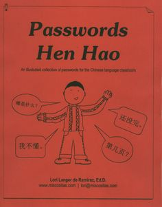 Passwords Hen Hao  Key words and phrases  for beginning Chinese students  All those phrases that your studens need to function in the target language - illustrated! Make mini-posters to hang around the room. Now your kids will always know how to ask for the bathroom - in Chinese! (59 pages)