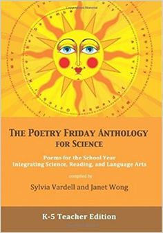 Grades 5-8 / The Poetry Friday Anthology for Science (Teacher's Edition): Poems for the School Year Integrating Science, Reading & Language Arts by Sylvia Vardell and Janet Wong