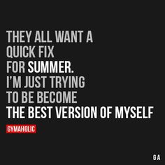 They All Want A Quick Fix For Summer I'm just trying to become the best version of myself. http://www.gymaholic.co