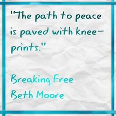"""Beth Moore Breaking Free """"the path to peace is paved with knee-prints"""""""