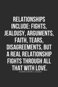 Relationships include: fights jealousy arguments faith tears disagreements but a REAL relationship fights through all that with love. Life Quotes Love, Quotes For Him, True Quotes, Great Quotes, Quotes To Live By, Inspirational Quotes, Qoutes, Couple Quotes, Quotes About Love