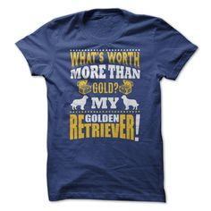 Whats worth more than gold? My Golden Retriever! T-Shirts, Hoodies, Sweaters