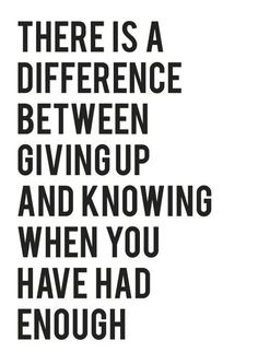 """There is a difference between giving up and knowing when you have had enough."""