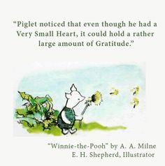 Piglet noticed that even though he had a Very Small Heart, it could hold a rather large amount of Gratitude. A.A. Milne