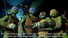 """363 - All of the turtles suffer from some sort of mental illness. Leo has PTSD, Donnie has OCD, Mikey has ADD, and Raph has depression. "" Submitted by Lovelylady123me"