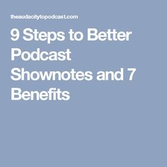 9 Steps to Better Podcast Shownotes and 7 Benefits