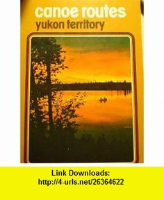Canoe Routes Yukon Territory (9780916890605) Rochelle Wright, Richard Wright , ISBN-10: 0916890600  , ISBN-13: 978-0916890605 ,  , tutorials , pdf , ebook , torrent , downloads , rapidshare , filesonic , hotfile , megaupload , fileserve