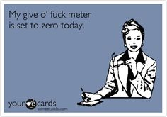 My give o' fuck meter is set to zero today.  @Alana Singleton-Stoeck......Honey Badger mantra.