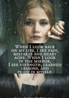 when i look back on my life, i see pain, mistakes, and heart ache. when i look in the mirror, i see strength, learned lessons, and pride in myself