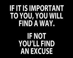 """If it isn't important, own it. Because we don't really want to hear excuses. I'd rather someone say """"It isn't that important to me."""" and then go find a way to something that IS important to them. : )"""