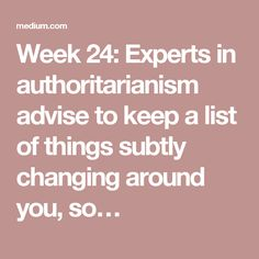 Week 24: Experts in authoritarianism advise to keep a list of things subtly changing around you, so…