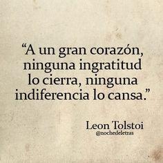 A un gran corazón, ninguna ingratitud lo cierra, ninguna indiferencia lo cansa... :) !!! León Tolstói -