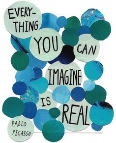 Everything you can imagine is real.  ~ Pablo Picasso