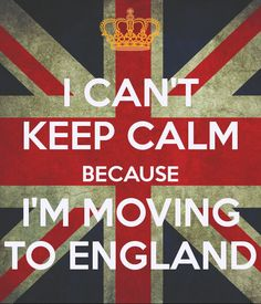 I CAN'T KEEP CALM BECAUSE I'M MOVING TO ENGLAND