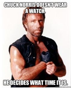 Chuck Norris doesn't wear a watch - he decides what time it is