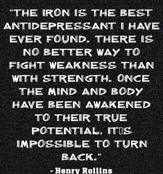 """""""The Iron is the best antidepressant I have ever found. There is no better way to fight weakness than with strength. Once the mind and body have been awakened to their true potential, it is impossible to turn back."""" ~ Henry Rollins #quote"""