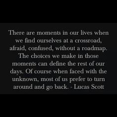 There are moments in our lives when we find ourselves at a crossroad, afraid, confused, without a roadmap. The choices we make in those mome. Amazing Quotes, Great Quotes, Quotes To Live By, Inspirational Quotes, Meaningful Quotes, One Tree Hill Quotes, Quotable Quotes, Psych Quotes, Frases