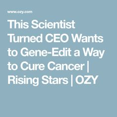 This Scientist Turned CEO Wants to Gene-Edit a Way to Cure Cancer | Rising Stars | OZY