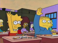 Ralph, this better not be about your cat. (The Simpsons - Lisa's Rival) Simpsons Funny, Simpsons Quotes, The Simpsons, Funny Pins, Funny Memes, Funny Stuff, Bad Memes, Movie Memes, Caricatures