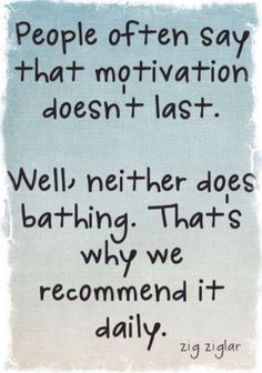 People often say that motivation doesn't last. Well neither does bathing. That's why we recommend it daily.