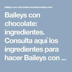 Baileys con chocolate: ingredientes. Consulta aquí los ingredientes para hacer Baileys con chocolate.