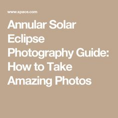 Annular Solar Eclipse Photography Guide: How to Take Amazing Photos Solar Eclipse Facts, Solar Eclipse 2017, Solar Eclipse Photography, Amazing Photos, Cool Photos, Eclipse Book, Eclipse Photos, Photography Guide, Photo Tips