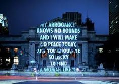 my favourite Jenny Holzer - my arrogance knows no bounds and i will make no peace today, and you should be so lucky to find a woman like me.
