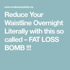 Reduce Your Waistline Overnight Literally with this so called – FAT LOSS BOMB !!!