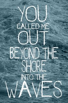 He called me out beyond the shore into the waves... Bethel Music