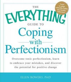 The Everything Guide to Coping With Perfectionism: Overcome Toxic Perfectionism, Learn to Embrace Your Mistakes, ...