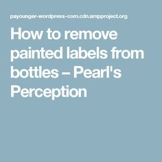 How to remove painted labels from bottles – Pearl's Perception