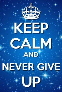 ♛ KEEP CALM ♛ AND NEVER GIVE UP