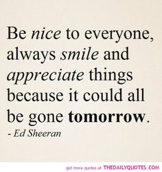 Be nice to everyone, always smile and appreciate things because it could all be gone tomorrow. ~Ed Sheeran. The best collection of quotes and sayings for every situation in life. Words Quotes, Me Quotes, Funny Quotes, Famous Quotes, Always Smile Quotes, Flaws Quotes, Brainy Quotes, Advice Quotes, Short Quotes