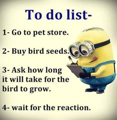 Funny Minions to do list, bird seed.   。◕‿◕。 See my Despicable Me  Minions pins https://www.pinterest.com/search/my_pins/?q=minions Join the hottest Group board on Pinterest! https://www.pinterest.com/busyqueen4u/pinterest-group-u-pin-it-here/