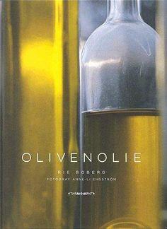 Olivenolie - historie, dyrkning, produktion, kvalitet, sundhed, opskrifter, Rie Boberg