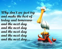 Why don't we just try and make the best of today and tomorrow and the next day and the next day and the next day and the next day and the next day....