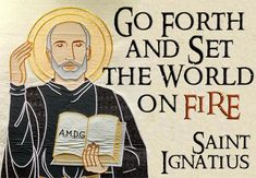 """Go forth and set the world on fire. Ignatius of Loyola, founder of the Jesuits Based on a banner in the lobby of Straz Tower at Marquette University. Ignatian Spirituality, St Ignatius Of Loyola, Marquette University, World On Fire, Christian Prayers, Saint Quotes, Jesus Is Lord, God, Catholic Quotes"