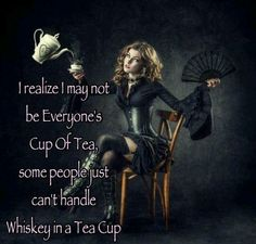 Whiskey in a teacup.  ~quote