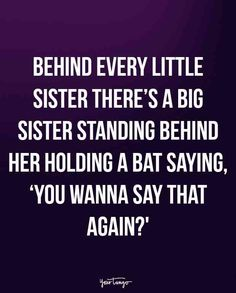"""Behind every little sister there's a big sister standing behind her holding a bat saying, 'You wanna say that again?'"""