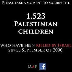 1523 niños asesinados. 1523 vidas segadas. 3046 padres que lloran la muerte de su hijo. 6092 abuelos que no estaban preparados para ello. Familias que han sufrido la violencia israelí sólo por ser palestinos. Cuando se acabará con esto?
