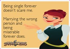 Being single forever doesn't scare me. Marrying the wrong person and being miserable forever does. | Snarkecards