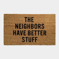 The Neighbors Have Better Stuff Doormat from MoMA store. Love it.