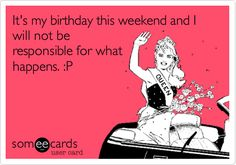 It's my birthday this weekend and I will not be responsible for what happens. :P.